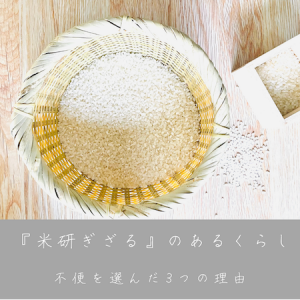 〈『米研ぎざる』のあるくらし〉あえて不便を選んだ3つの理由