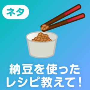 納豆を使ったレシピ教えて!