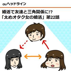 【auヘッドライン】婚活で友達と三角関係に!?「太めオタク女の婚活」第22話