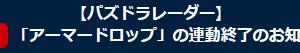 【パズドレ】パズドラレーダー「アーマードロップ」の連動終了のお知らせ