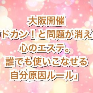 大阪「ドカン!と問題が消える心のエステ。誰でも使いこなせる自分原因ルール」