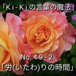 「Ki-Kiの言葉の魔法」No. 4 9 - 2 .「 労(いたわ)の時間 」