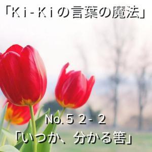 「Ki-Kiの言葉の魔法」No.52- 2「 いつか、分かる筈 」