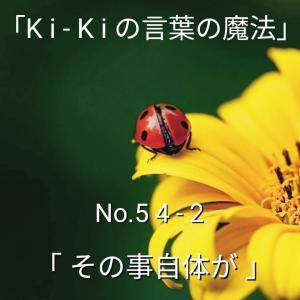 「Ki-Kiの言葉の魔法」No.54-2「 そのこと自体が 」