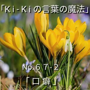 「Ki-Kiの言葉の魔法」No.67-2.「 口 癖 (くちぐせ) 」