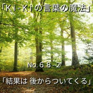 「Ki-Kiの言葉の魔法」No.68-2「 結果は 後からついてくる 」