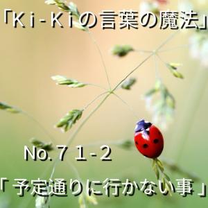 「Ki-Kiの言葉の魔法」No.71-2「 予定通りに 行かない事 」