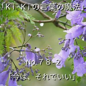 「Ki-Kiの言葉の魔法」No.78-2.「 今は、それでいい 」