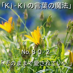 「Ki-Kiの言葉の魔法」No.80-2「そのままで愛されていい 」