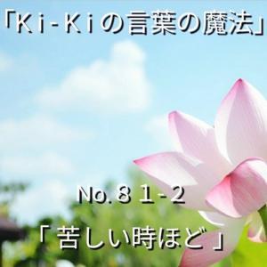「Ki-Kiの言葉の魔法」No.81-2「 苦しい時ほど…」