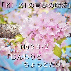 「Ki-Kiの言葉の魔法」No. 3 3 - 2 .「 じんわりと、ちょっとだけ 」