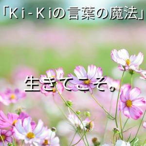 「Ki-Kiの言葉の魔法」「 生きてこそ。」2019.10.12.