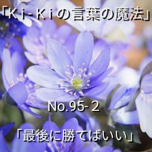 「Ki-Kiの言葉の魔法」No.95-2「 最後に 勝てばいい 」