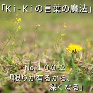 「Ki-Kiの言葉の魔法」No.100-2「 限りが有るから、深くなる 」