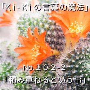 「Ki-Kiの言葉の魔法」No.102-2「 積み重ねるという事 」