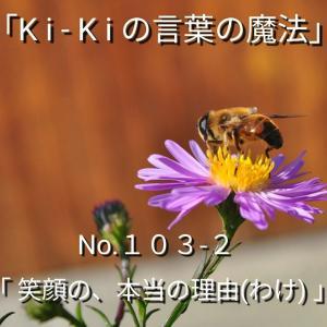 「Ki-Kiの言葉の魔法」*新咲くエッセイ詩No.103-2「 笑顔の、本当の理由(わけ) 」
