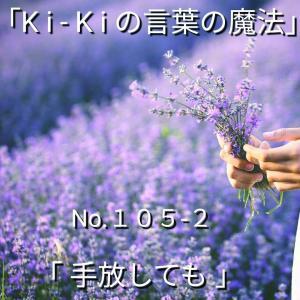 「Ki-Kiの言葉の魔法」*新咲 No.105-2「 手放しても… 」