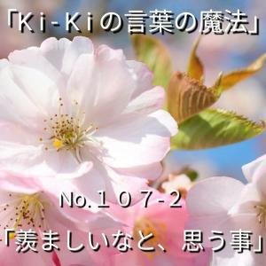 「Ki-Kiの言葉の魔法」*新咲 No.107-2「 羨ましいなと、思うこと 」