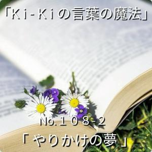 「Ki-Kiの言葉の魔法」*新咲 No.108-2「 やりかけの夢 」