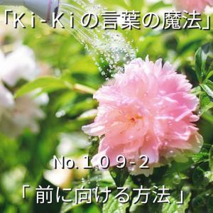 「Ki-Kiの言葉の魔法」*新咲 No.109-2「 前に向ける方法 」