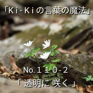 「Ki-Kiの言葉の魔法」*新咲 No.1 1 0 -2「 透明に咲く 」