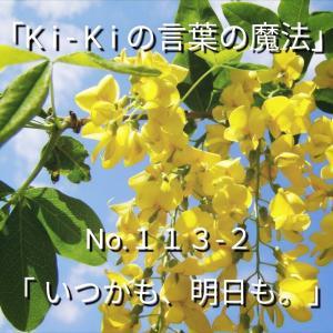 「Ki-Kiの言葉の魔法」*新咲 No.113-2「 いつかも、明日も。」