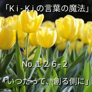 「Ki-Kiの言葉の魔法」*新咲く No.126-2「 いつだって、創る側に 」