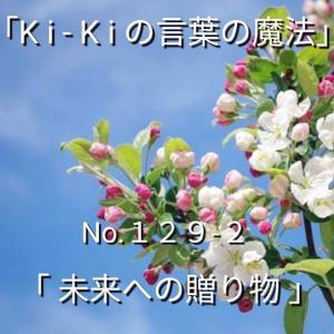 「Ki-Kiの言葉の魔法」*新咲く No.129-2「 未来への贈り物 」