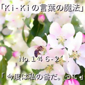 「Ki-Kiの言葉の魔法」*新咲く No.146-2「 今度は私の番だ。って 」