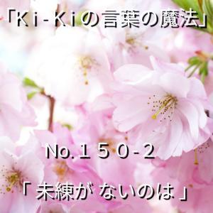 「Ki-Kiの言葉の魔法」*新咲く No.150-2「 未練がないのは 」