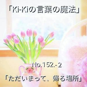「Ki-Kiの言葉の魔法」*新咲く No.152-2「 ただいまって、帰る場所 」