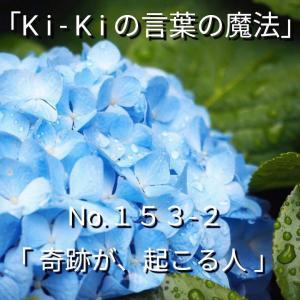「Ki-Kiの言葉の魔法」*新咲く No.153-2「 奇跡が、起こる人」