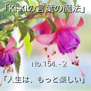 「Ki-Kiの言葉の魔法」No.154-2「 人生はもっと、楽しい 」