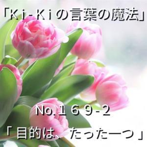 「Ki-Kiの言葉の魔法」* 新咲く No.169-2「 目的は、たった一つ 」