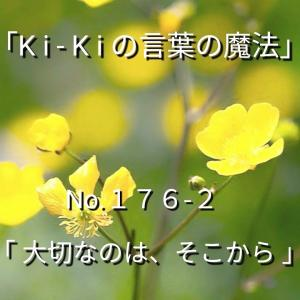 「Ki-Kiの言葉の魔法」*新咲く No.176-2「 大切なのは、そこから 」