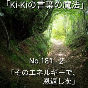 「Ki-Kiの言葉の魔法」*新咲く No.181-2「 そのエネルギーで、恩返しを 」