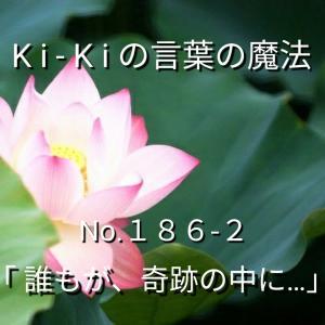 「Ki-Kiの言葉の魔法」*新咲く No.186-2「 誰もが、奇跡の中に… 」