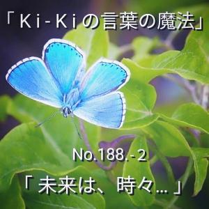 「Ki-Kiの言葉の魔法」*新咲く No.188-2「 未来は、時々… 」