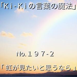 「Ki-Kiの言葉の魔法」*新咲く No.197-2「 虹を見たいと思うなら 」