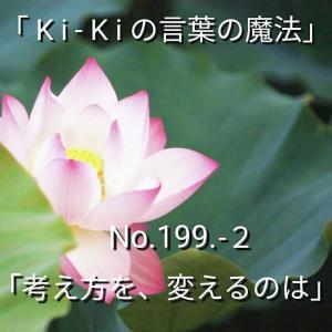 「Ki-Kiの言葉の魔法」*新咲く No.199-2「 考え方を、変えるのは 」