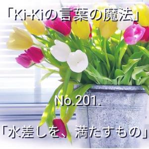 「Ki-Kiの言葉の魔法」*新咲く No.201-2「 水差しを、満たすもの 」