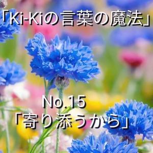 「Ki-Kiの言葉の魔法」No.15 .「 寄り添うから 」