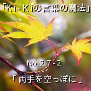 「Ki-Kiの言葉の魔法」No. 27-2「 両手を空っぽに 」