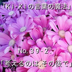 「Ki-Kiの言葉の魔法」No. 3 9 - 2 .「 考えるのは、その後で 」