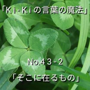「Ki-Kiの言葉の魔法」No. 4 3 - 2 .「 そこに、在るもの 」