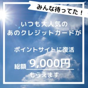 いつも大人気!あのクレジットカードがポイントサイトに復活。総額9,000円もらえます!