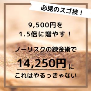 【ノーリスクの錬金術】9,500円が1.5倍の14,250円に増えるチャンス到来です!