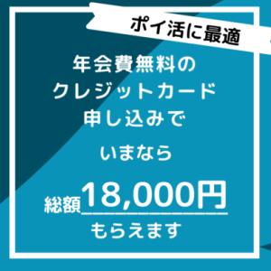 【ポイ活に!】シンプルな年会費無料カードの申込みで総額18,000円もらえます。