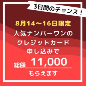 【8/14~16の3日間限定】あの人気クレジットカードの申込みで、総額11,000円もらえます!