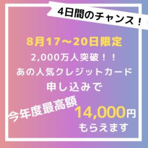 【8/17〜20の4日間限定】あの人気クレジットカードの申込みで、総額14,000円もらえます!